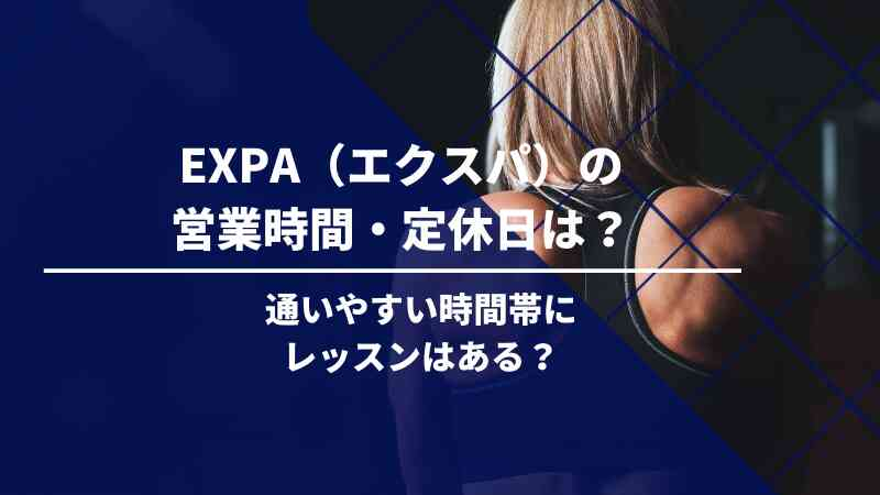 EXPA(エクスパ)の営業時間は?定休日はある?